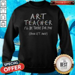 Art Teacher I'll Be There For You From 6ft Away Sweatshirt