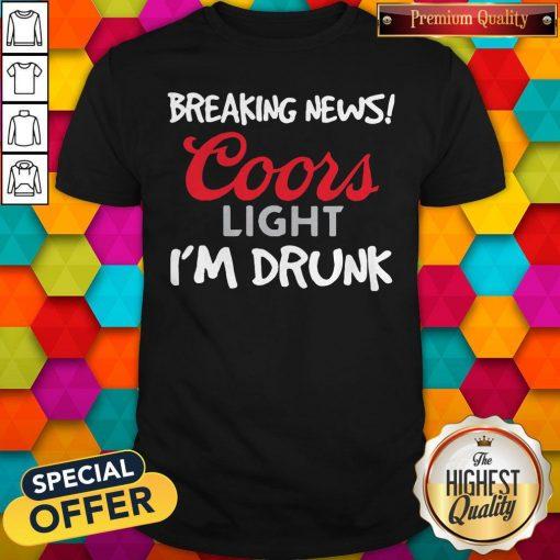 Breaking News Coors Light I'm Drunk Shirt