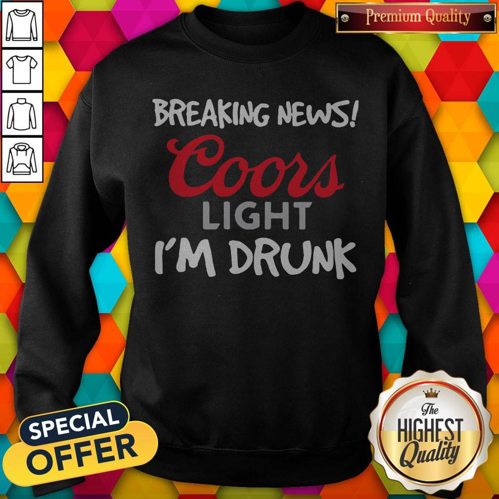 Breaking News Coors Light I'm Drunk Sweatshirt