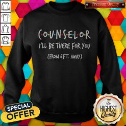 Counselor I'll Be There For You From 6ft Away Sweatshirt
