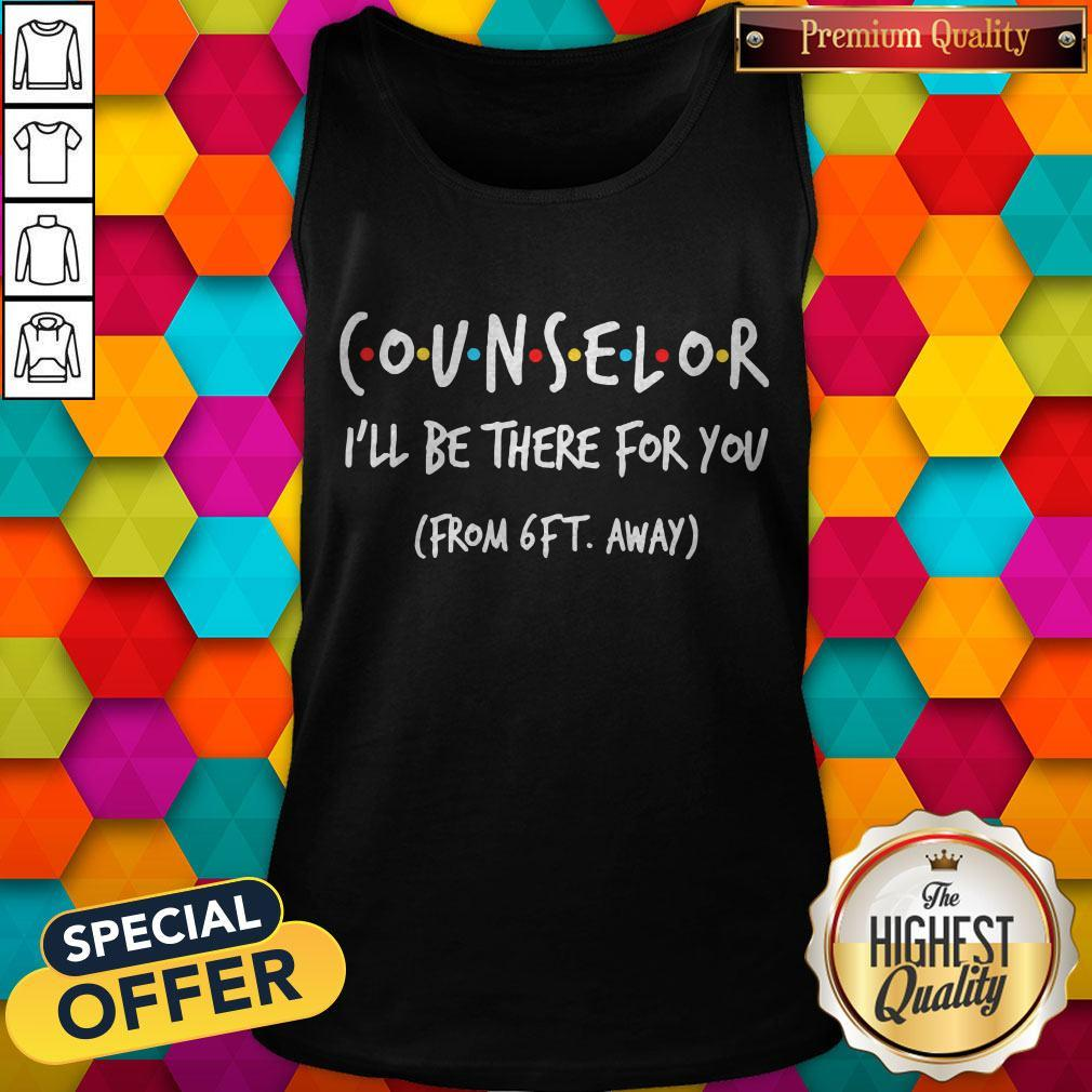 Counselor I'll Be There For You From 6ft Away Tank Top