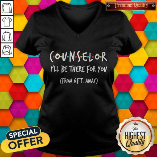 Counselor I'll Be There For You From 6ft Away V-neck