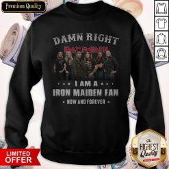 Damn Right I Am A Iron Maiden Fan Now And Forever Sweatshirt