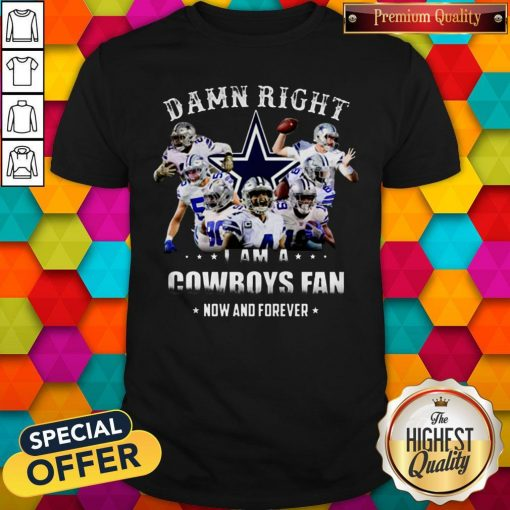 Damn Right I'm A Cowboys Fan Now And Forever Shirt