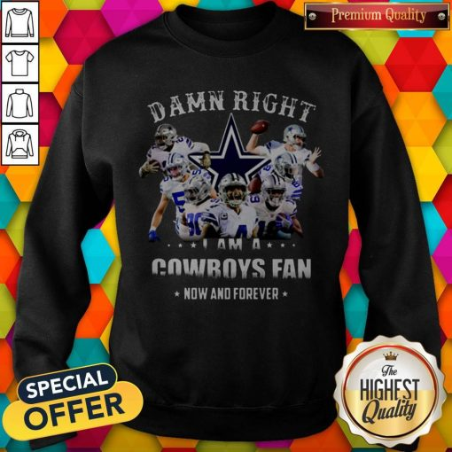 Damn Right I'm A Cowboys Fan Now And Forever Sweatshirt