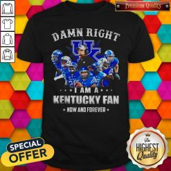Damn Right I'm A Kentucky Fan Now And Forever Shirt