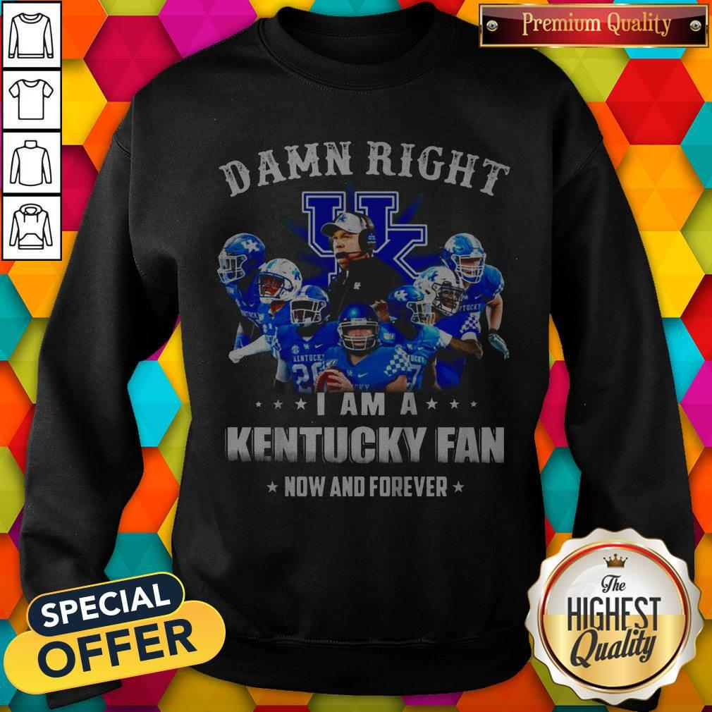 Damn Right I'm A Kentucky Fan Now And Forever Sweatshirt