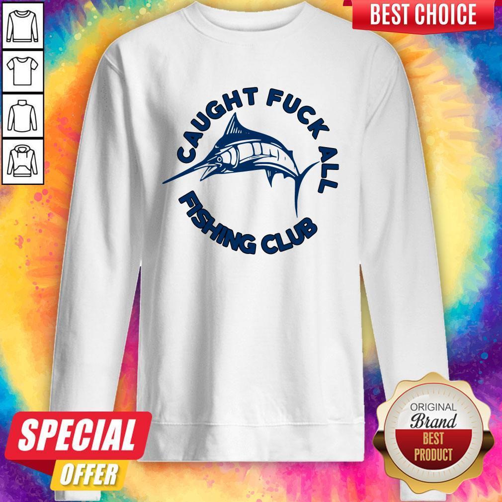 Funny Caught Fuck All Fishing Club Sweatshirt