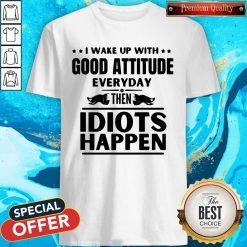 I Wake Up With Good Attitude Everyday Then Idiots Happen Shirt