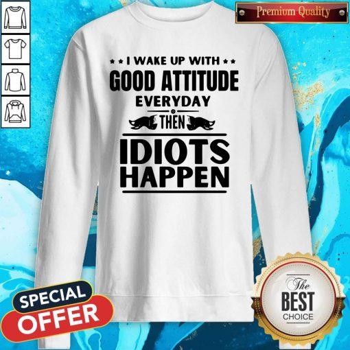 I Wake Up With Good Attitude Everyday Then Idiots Happen Sweatshirt