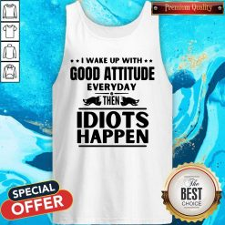 I Wake Up With Good Attitude Everyday Then Idiots Happen Tank Top