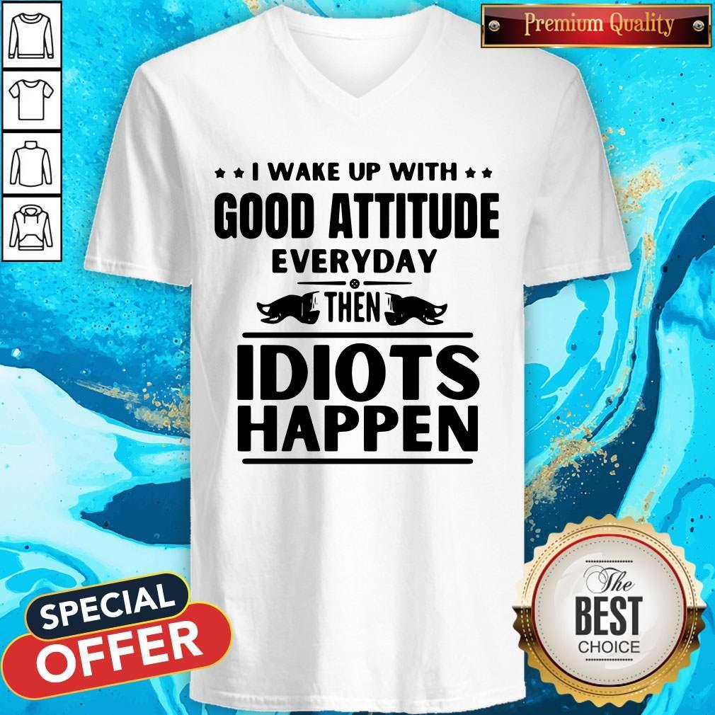 I Wake Up With Good Attitude Everyday Then Idiots Happen V-neck