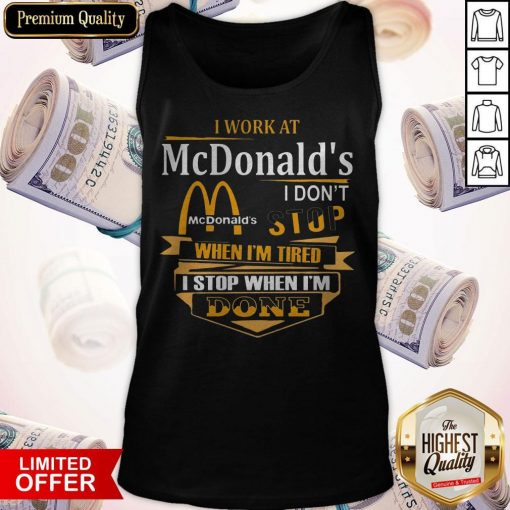 I Work At McDonald's I Don't Stop When I'm Tired I Stop When I'm Done Tank Top