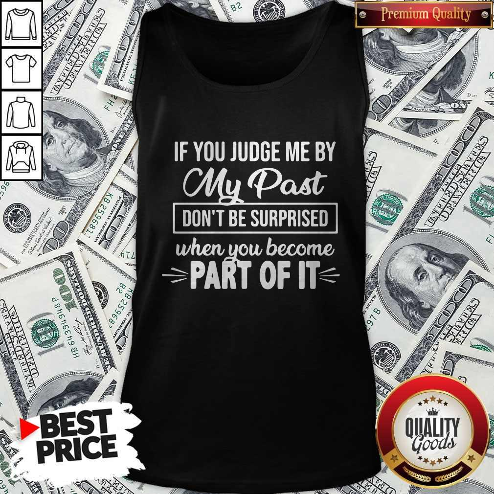 If You Judge Me By My Past Don't Be Surprised When You Become Part Of It Tank Top