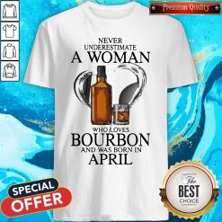 Never Underestimate A Woman Who Loves Who Loves Bourbon And Was Born In April Shirt