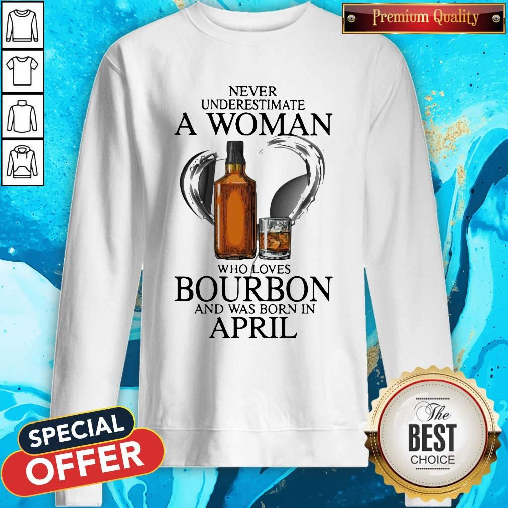 Never Underestimate A Woman Who Loves Who Loves Bourbon And Was Born In April Sweatshirt