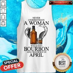 Never Underestimate A Woman Who Loves Who Loves Bourbon And Was Born In April Tank Top