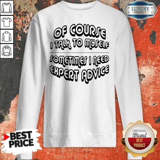 Of Course I Talk To Myself Sometimes I Need Expert Advice Sweatshirt