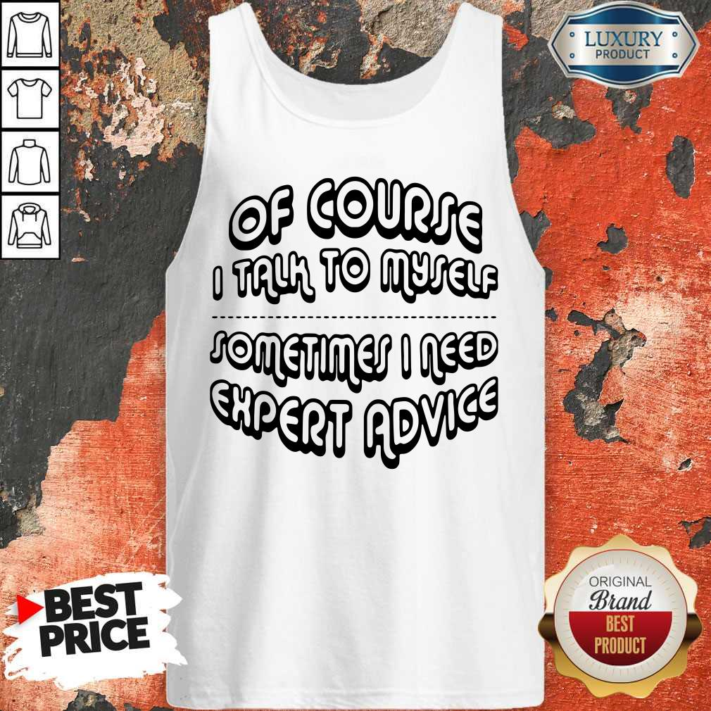 Of Course I Talk To Myself Sometimes I Need Expert Advice Tank-top