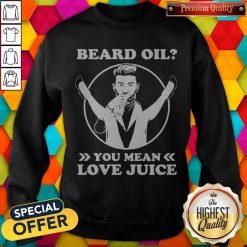 Official Beard Oil You Mean Love Juice Sweatshirt