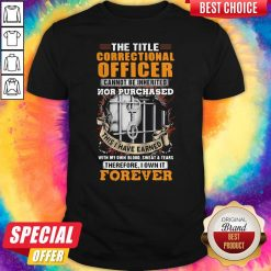 The Title Correctional Officer Cannot Be Inherited Nor Purchased This I Have Earned Therefore I Own Shirt