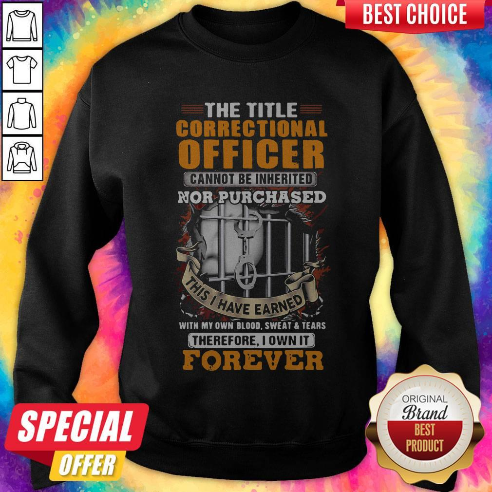 The Title Correctional Officer Cannot Be Inherited Nor Purchased This I Have Earned Therefore I Own Sweatshirt