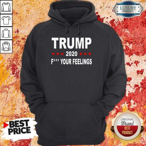 Trump 2020 Fuck Your Feelings T-Hoodie