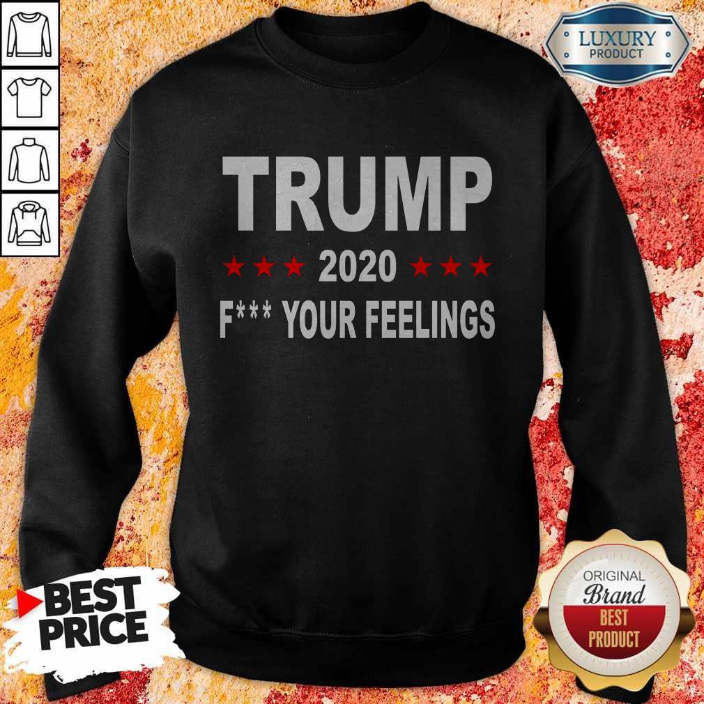 Trump 2020 Fuck Your Feelings T-Sweatshirt