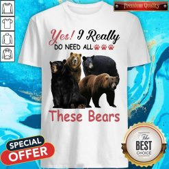 Yes I Really Do Need All These Bears Shirt