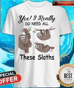 Yes I Really Do Need All These Sloths Shirt