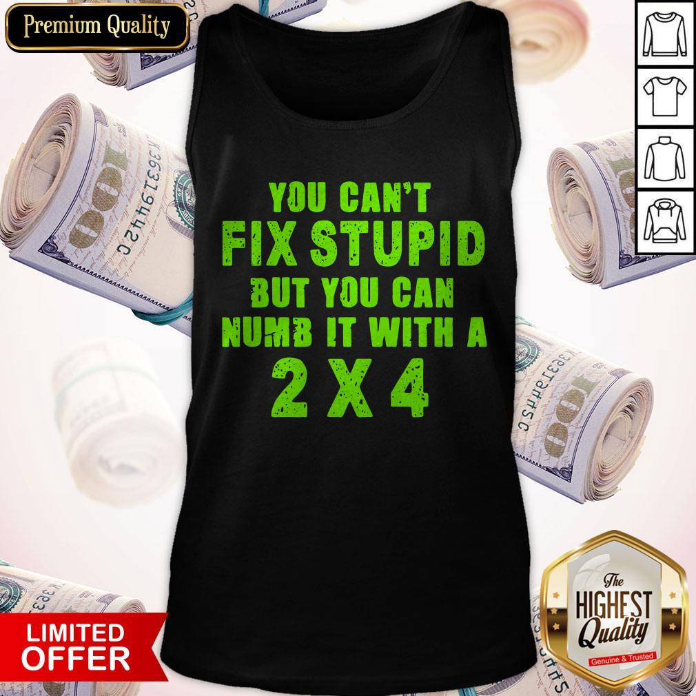 You Can't Fix Stupid But You Can Numb It With A 2 X 4 Tank Top