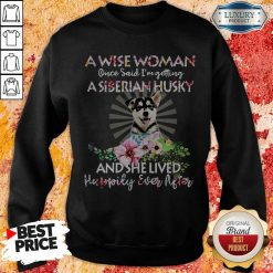 A Wise Woman Once Said I'm Getting A Siberian Husky And She Lived Happily Ever After Sweatshirt