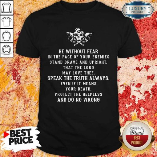 Be Without Fear In The Face Of Your Enemies Stand Brave And Upright That The Lord May Love Thee Speak The If It Means Your Death Protect The Helpless And Do No Wrong Shirt