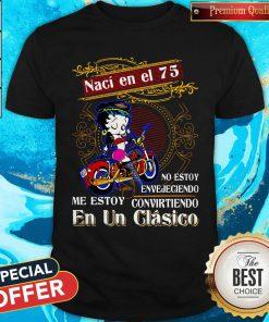 Betty Boop Naci En El 75 No Estoy Envejeciendo Me Story Convirteiendo En Un Clasico Shirt