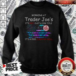 Working At Trader Joe's It's Not Just A Job Title It's A 2020 Survival Skill American Flag Independence Day Sweatshirt