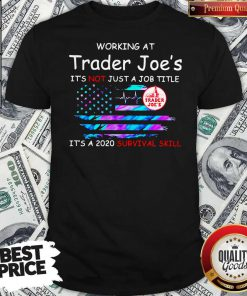 Working At Trader Joe's It's Not Just A Job Title It's A 2020 Survival Skill American Flag Independence Day Shirt