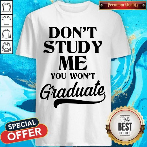 Don't Study Me You Won't Graduate T-Shirt