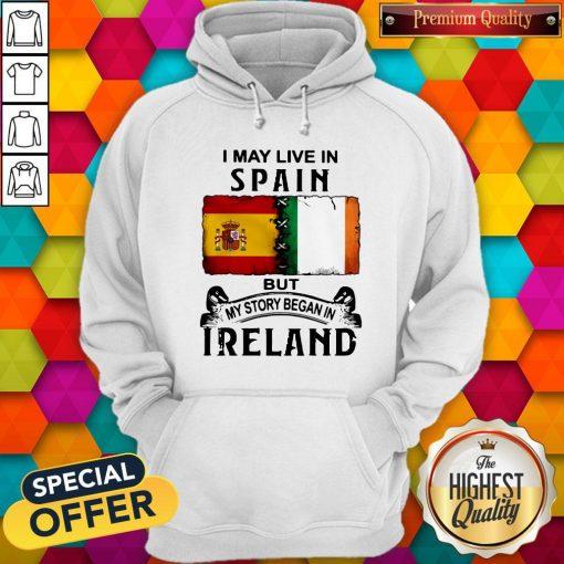I May Live In Spain But My Story Began In Ireland Hoodie