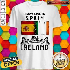 I May Live In Spain But My Story Began In Ireland Shirt