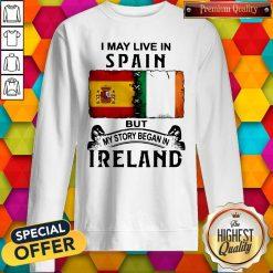I May Live In Spain But My Story Began In Ireland Sweatshirt