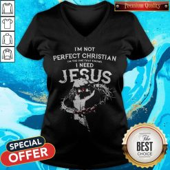 I'm Not Perfect Christian I'm The One That Knows I Need Jesus V-neck