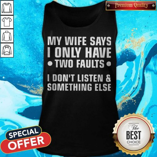 My Wife Says I Only Have Two Faults I Don't Listen And Something Else Tank Top