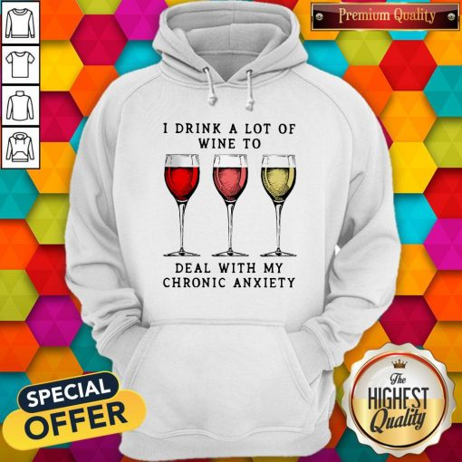 Wine I Drink A Lot Of Wine To Deal With My Chronic Anxiety Hoodie