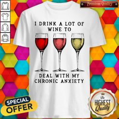 Wine I Drink A Lot Of Wine To Deal With My Chronic Anxiety Shirt