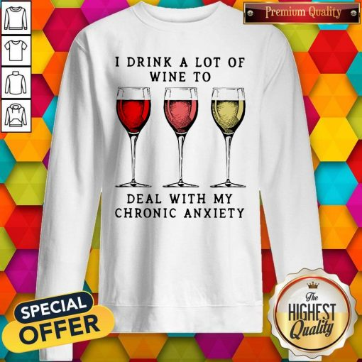 Wine I Drink A Lot Of Wine To Deal With My Chronic Anxiety Sweatshirt