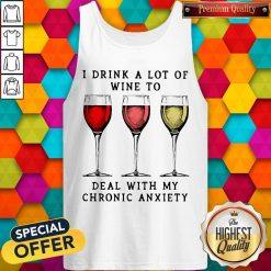 Wine I Drink A Lot Of Wine To Deal With My Chronic Anxiety Tank Top