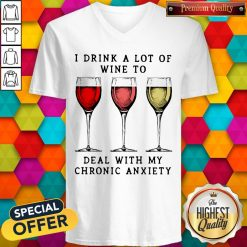 Wine I Drink A Lot Of Wine To Deal With My Chronic Anxiety V-neck