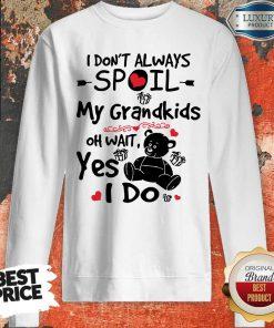 Bear I Don't Always Spoil My Grandkids Oh Wait Yes I Do Sweatshirt