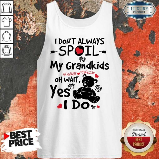 Bear I Don't Always Spoil My Grandkids Oh Wait Yes I Do Tank Top