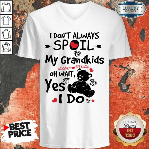 Bear I Don't Always Spoil My Grandkids Oh Wait Yes I Do V-neck